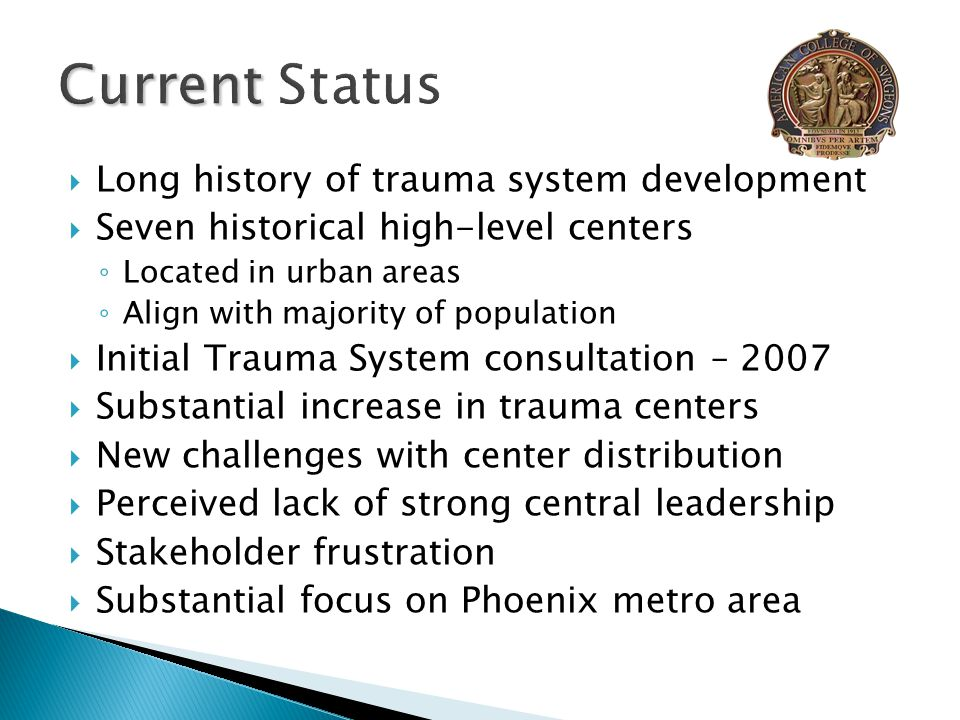  Long history of trauma system development  Seven historical high-level centers ◦ Located in urban areas ◦ Align with majority of population  Initial Trauma System consultation – 2007  Substantial increase in trauma centers  New challenges with center distribution  Perceived lack of strong central leadership  Stakeholder frustration  Substantial focus on Phoenix metro area