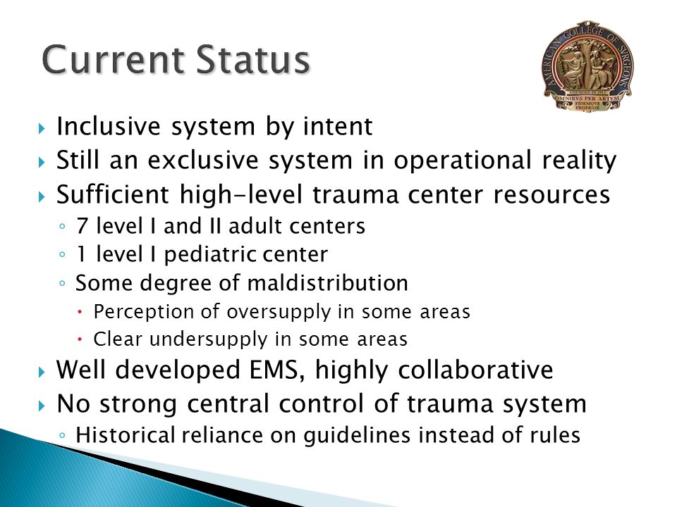  Inclusive system by intent  Still an exclusive system in operational reality  Sufficient high-level trauma center resources ◦ 7 level I and II adult centers ◦ 1 level I pediatric center ◦ Some degree of maldistribution  Perception of oversupply in some areas  Clear undersupply in some areas  Well developed EMS, highly collaborative  No strong central control of trauma system ◦ Historical reliance on guidelines instead of rules