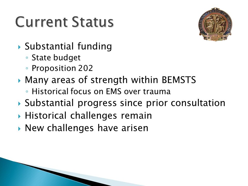  Substantial funding ◦ State budget ◦ Proposition 202  Many areas of strength within BEMSTS ◦ Historical focus on EMS over trauma  Substantial progress since prior consultation  Historical challenges remain  New challenges have arisen