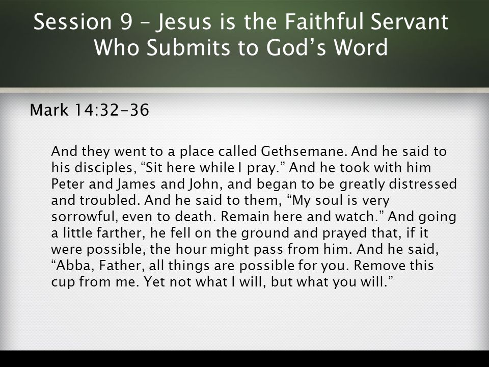 Session 9 – Jesus is the Faithful Servant Who Submits to God's Word Mark 14:32-36 And they went to a place called Gethsemane. And he said to his disci