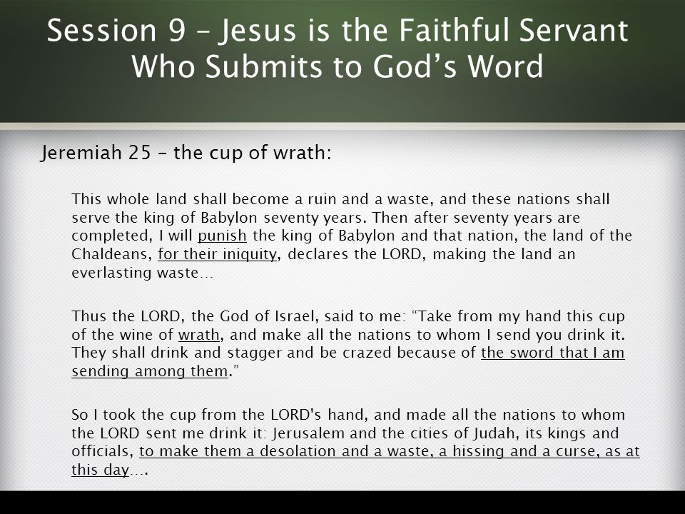 Session 9 – Jesus is the Faithful Servant Who Submits to God's Word Jeremiah 25 – the cup of wrath: This whole land shall become a ruin and a waste, a