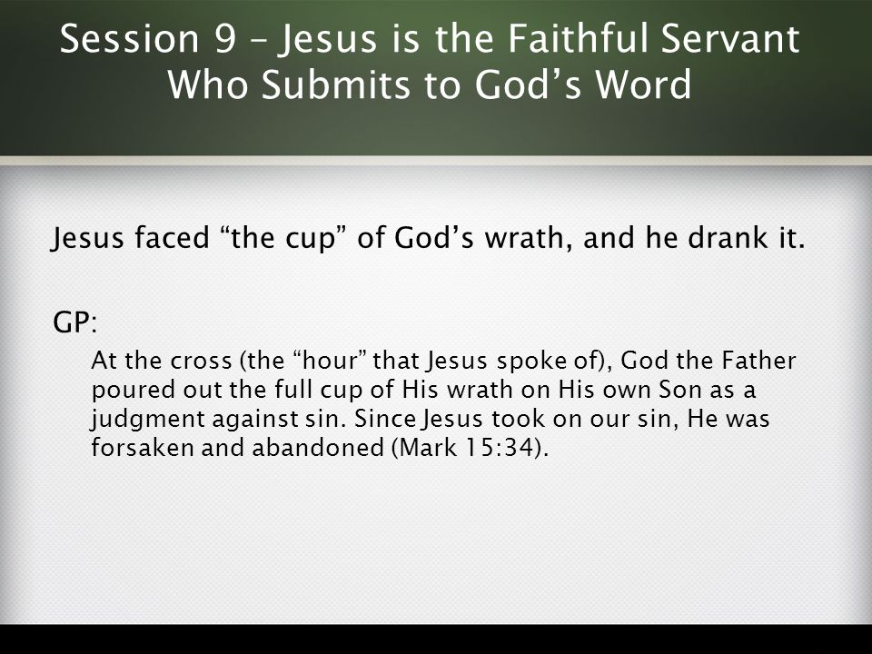 """Session 9 – Jesus is the Faithful Servant Who Submits to God's Word Jesus faced """"the cup"""" of God's wrath, and he drank it. GP: At the cross (the """"hour"""