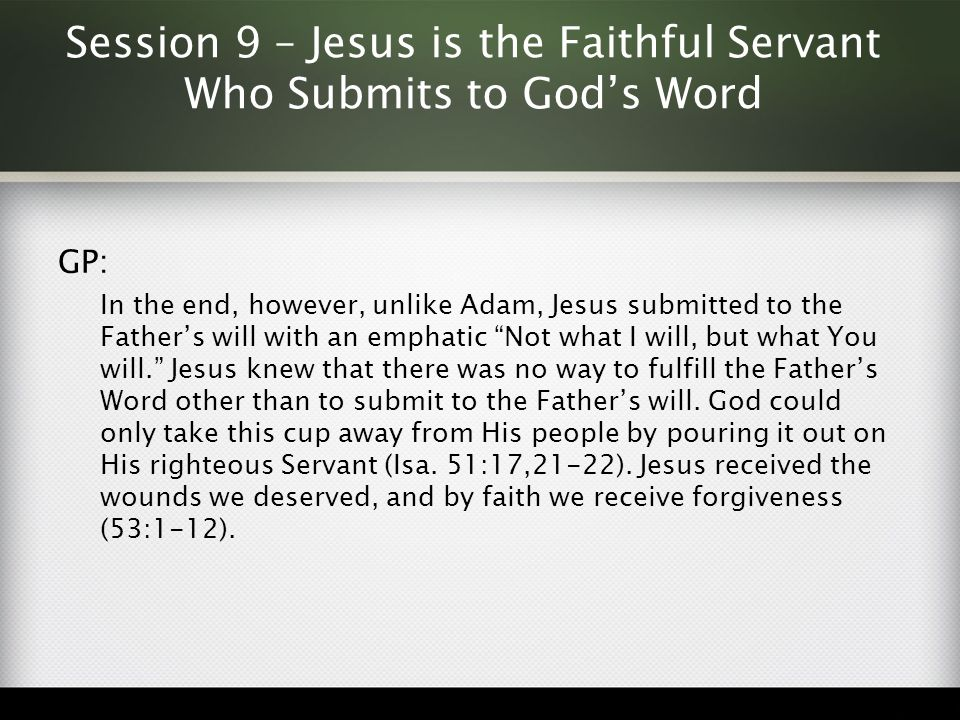 Session 9 – Jesus is the Faithful Servant Who Submits to God's Word GP: In the end, however, unlike Adam, Jesus submitted to the Father's will with an