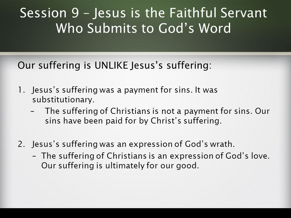 Session 9 – Jesus is the Faithful Servant Who Submits to God's Word Our suffering is UNLIKE Jesus's suffering: 1.Jesus's suffering was a payment for s