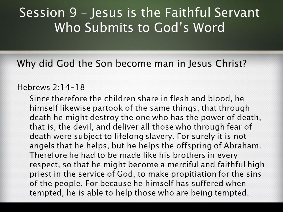 Session 9 – Jesus is the Faithful Servant Who Submits to God's Word Why did God the Son become man in Jesus Christ? Hebrews 2:14-18 Since therefore th