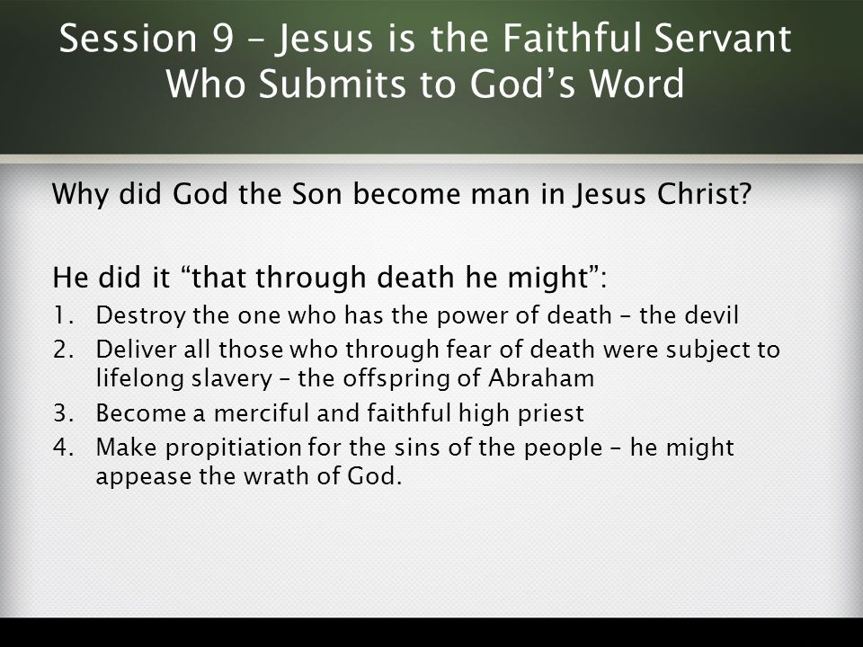 """Session 9 – Jesus is the Faithful Servant Who Submits to God's Word Why did God the Son become man in Jesus Christ? He did it """"that through death he m"""