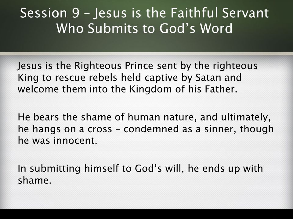 Session 9 – Jesus is the Faithful Servant Who Submits to God's Word Jesus is the Righteous Prince sent by the righteous King to rescue rebels held cap