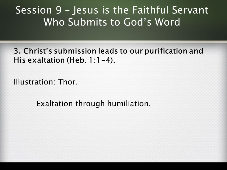 Session 9 – Jesus is the Faithful Servant Who Submits to God's Word 3. Christ's submission leads to our purification and His exaltation (Heb. 1:1-4).