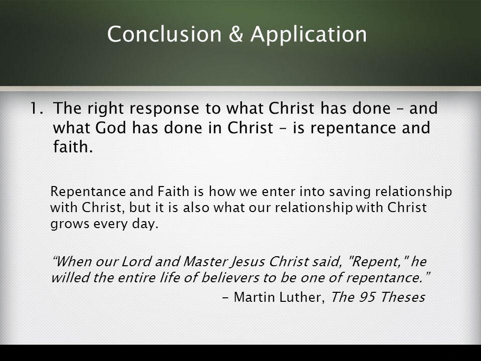 Conclusion & Application 1.The right response to what Christ has done – and what God has done in Christ – is repentance and faith. Repentance and Fait