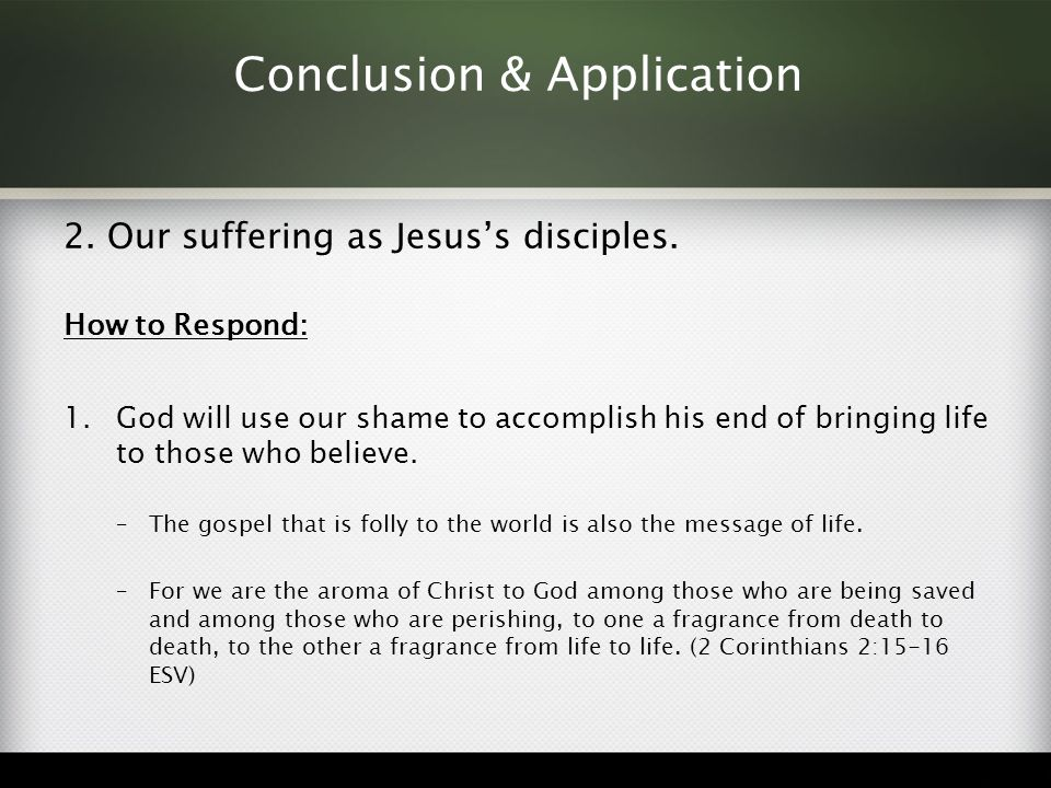 Conclusion & Application 2. Our suffering as Jesus's disciples. How to Respond: 1.God will use our shame to accomplish his end of bringing life to tho