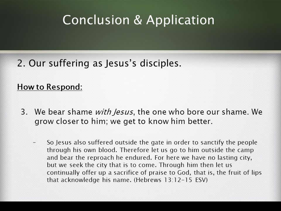 Conclusion & Application 2. Our suffering as Jesus's disciples. How to Respond: 3.We bear shame with Jesus, the one who bore our shame. We grow closer