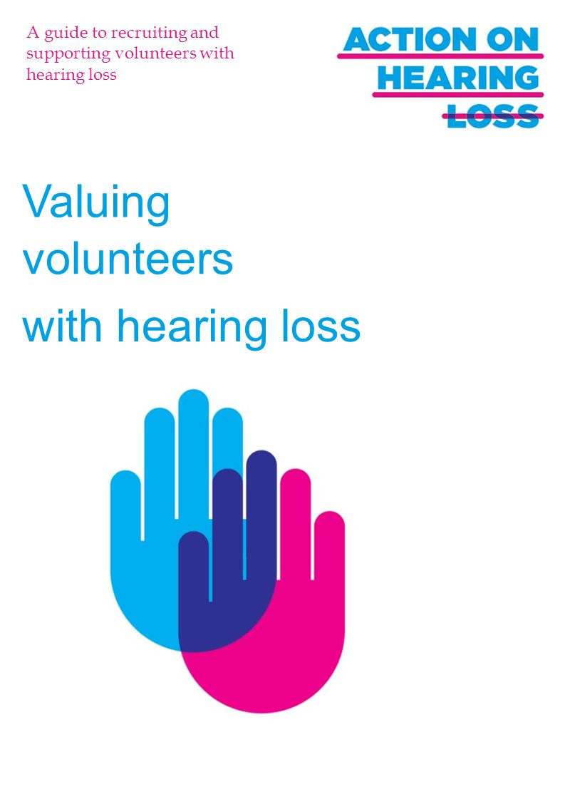 A guide to recruiting and supporting volunteers with hearing loss Valuing volunteers with hearing loss