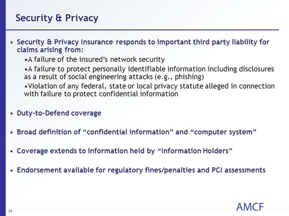 24 Security & Privacy Insurance responds to important third party liability for claims arising from: A failure of the insured's network security A fai