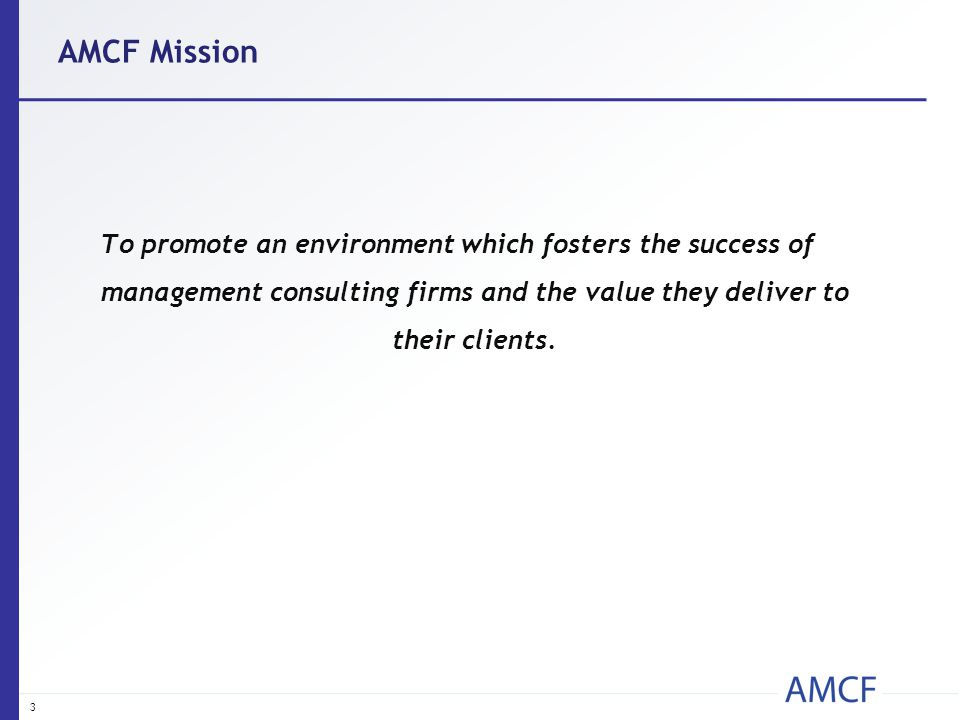 AMCF Mission To promote an environment which fosters the success of management consulting firms and the value they deliver to their clients. 3