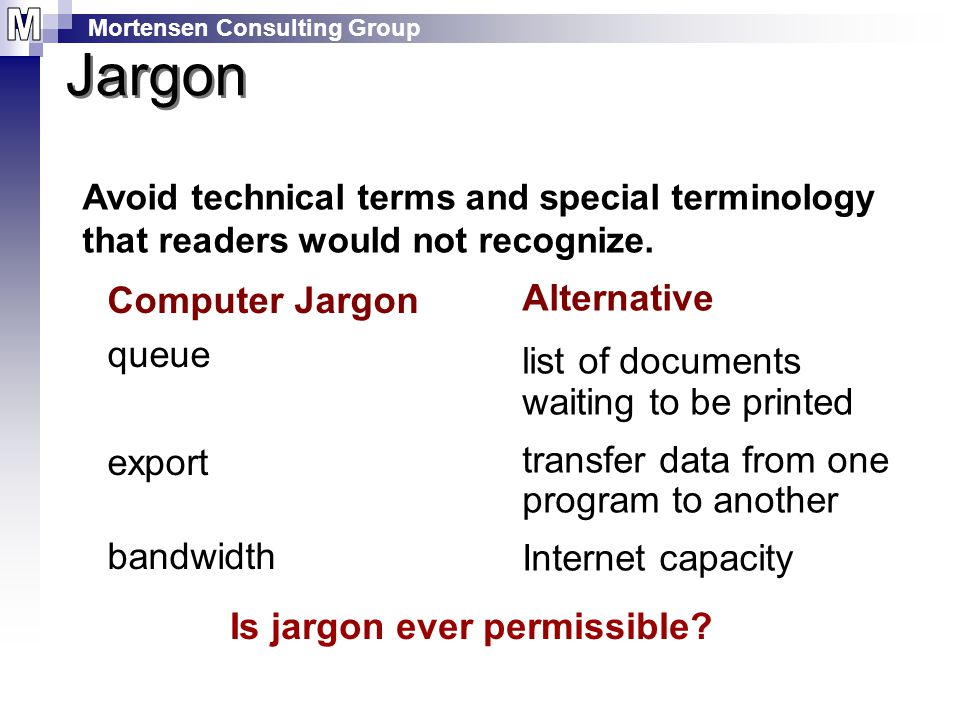 Mortensen Consulting Group Jargon Computer Jargon queue export bandwidth Alternative list of documents waiting to be printed transfer data from one program to another Internet capacity Avoid technical terms and special terminology that readers would not recognize.