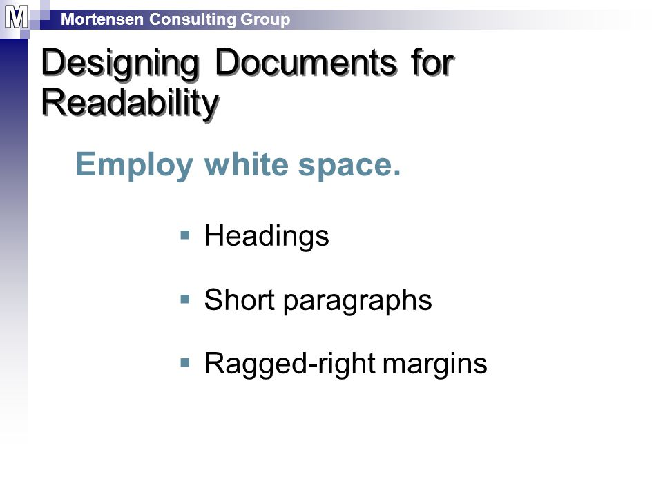 Mortensen Consulting Group Designing Documents for Readability Employ white space.