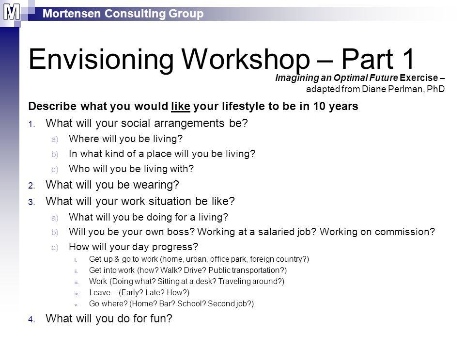 Mortensen Consulting Group Envisioning Workshop – Part 1 Describe what you would like your lifestyle to be in 10 years 1.