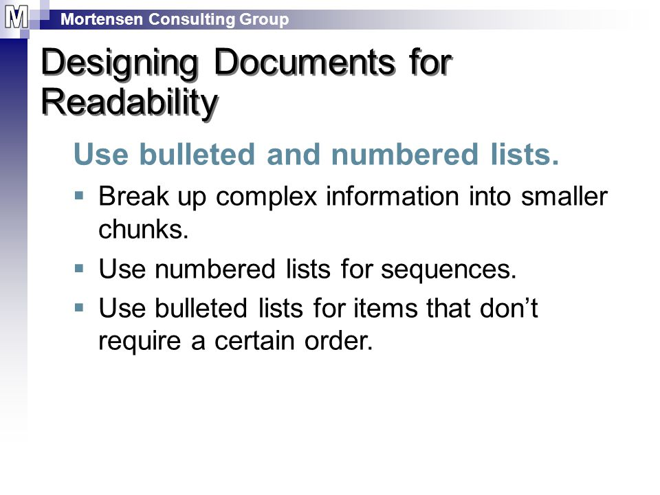Mortensen Consulting Group Designing Documents for Readability Use bulleted and numbered lists.