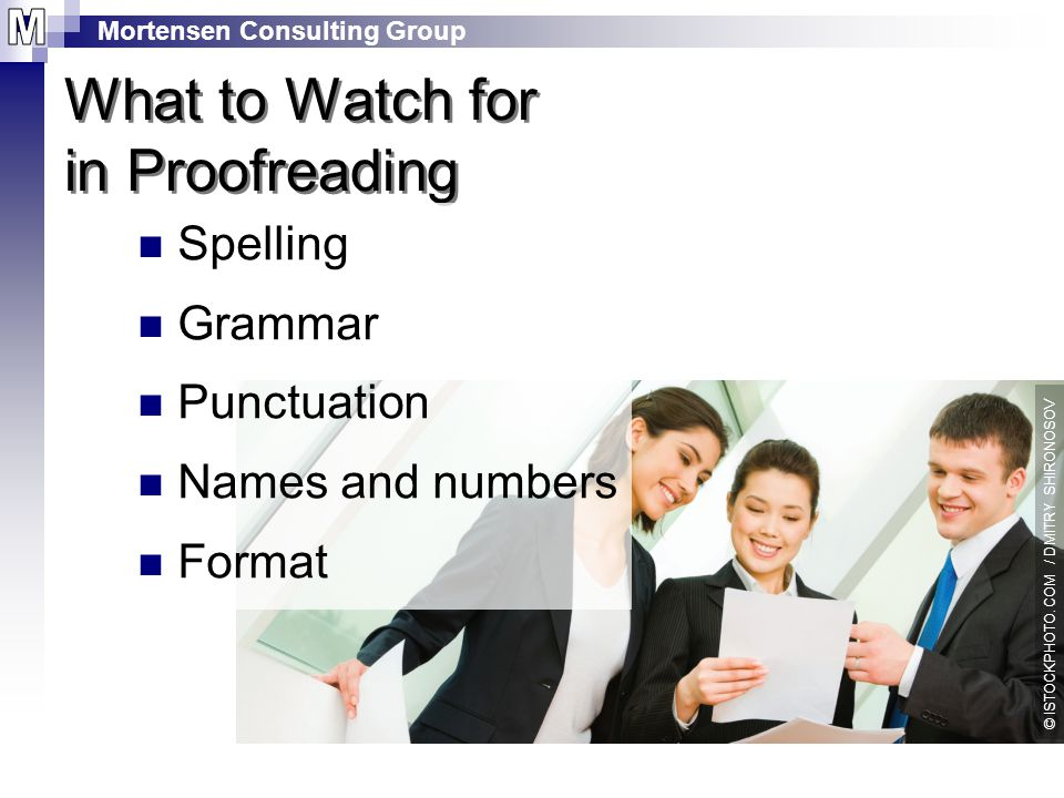 Mortensen Consulting Group What to Watch for in Proofreading Spelling Grammar Punctuation Names and numbers Format © ISTOCKPHOTO.COM / DMITRY SHIRONOSOV