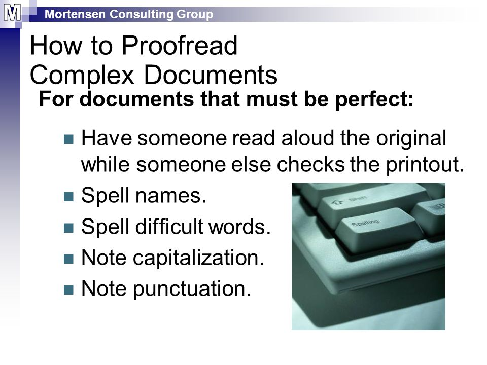 Mortensen Consulting Group For documents that must be perfect: Have someone read aloud the original while someone else checks the printout.