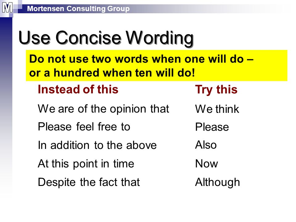 Mortensen Consulting Group Use Concise Wording Do not use two words when one will do – or a hundred when ten will do.