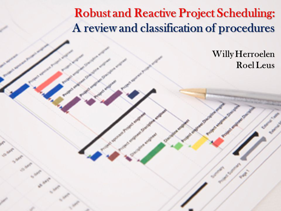 Robust and Reactive Project Scheduling: A review and classification of procedures Willy Herroelen Roel Leus