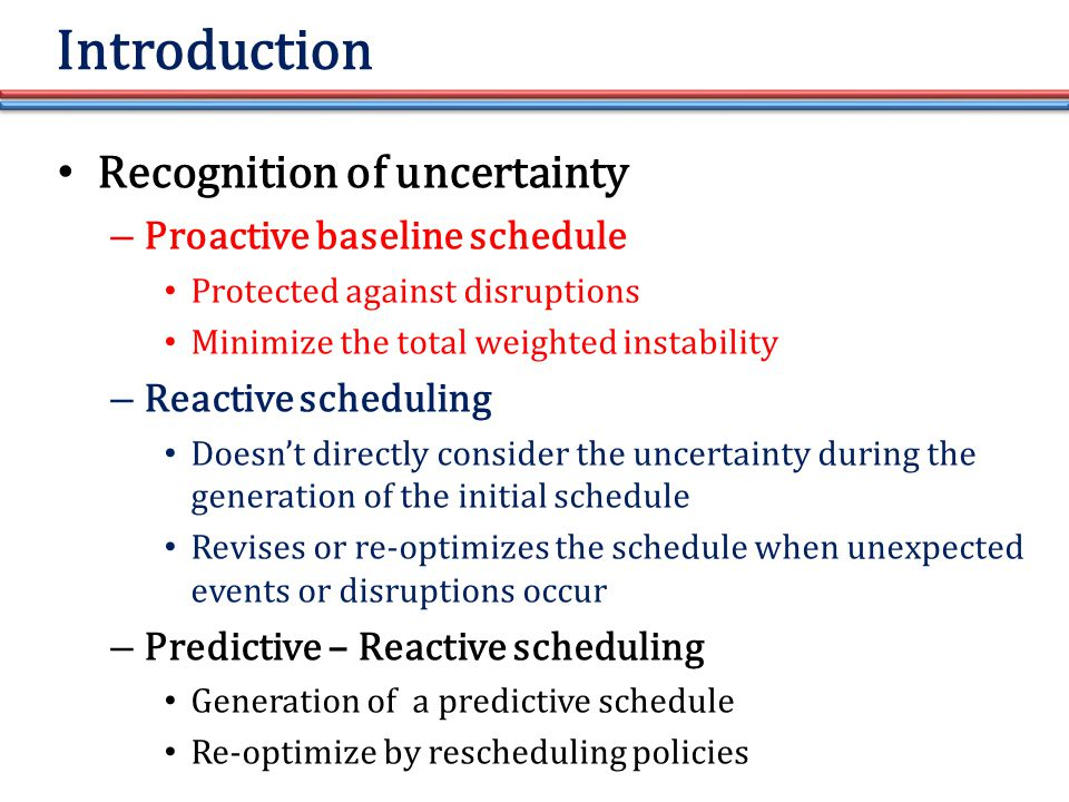 Introduction Recognition of uncertainty – Proactive baseline schedule Protected against disruptions Minimize the total weighted instability – Reactive scheduling Doesn't directly consider the uncertainty during the generation of the initial schedule Revises or re-optimizes the schedule when unexpected events or disruptions occur – Predictive – Reactive scheduling Generation of a predictive schedule Re-optimize by rescheduling policies