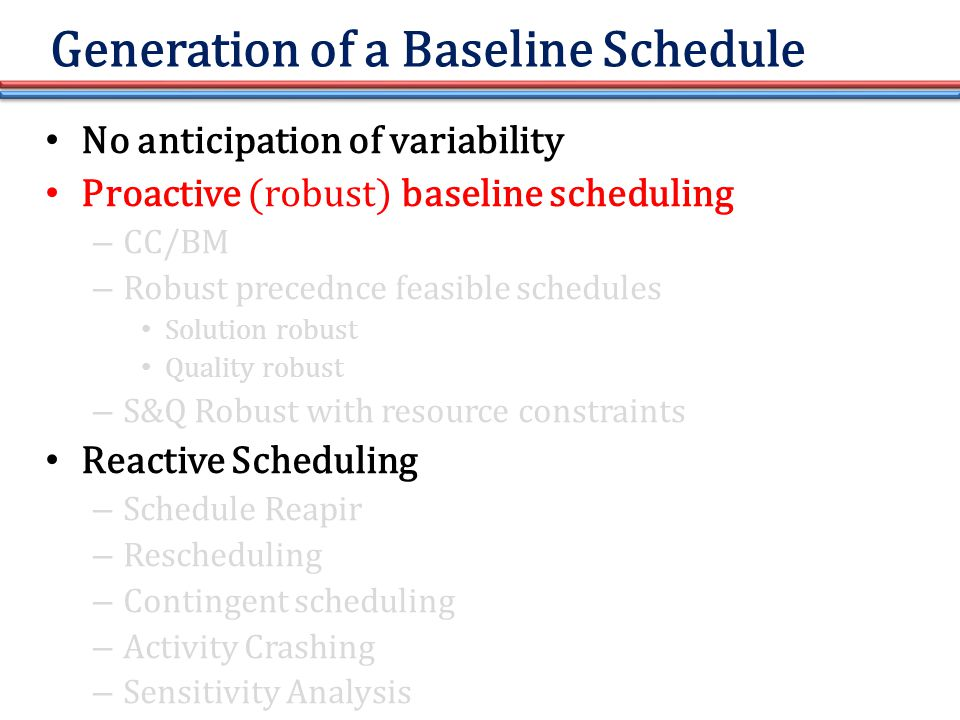 Generation of a Baseline Schedule No anticipation of variability Proactive (robust) baseline scheduling – CC/BM – Robust precednce feasible schedules Solution robust Quality robust – S&Q Robust with resource constraints Reactive Scheduling – Schedule Reapir – Rescheduling – Contingent scheduling – Activity Crashing – Sensitivity Analysis