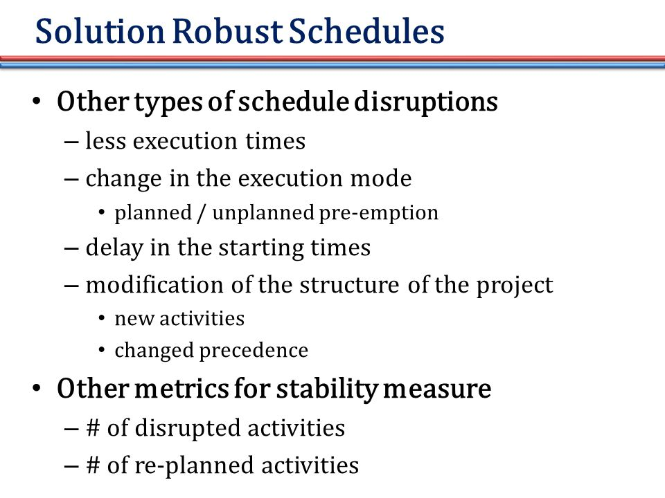 Other types of schedule disruptions – less execution times – change in the execution mode planned / unplanned pre-emption – delay in the starting times – modification of the structure of the project new activities changed precedence Other metrics for stability measure – # of disrupted activities – # of re-planned activities