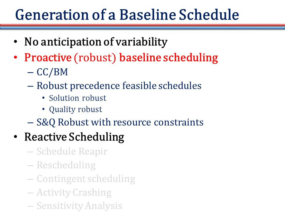 Generation of a Baseline Schedule No anticipation of variability Proactive (robust) baseline scheduling – CC/BM – Robust precedence feasible schedules Solution robust Quality robust – S&Q Robust with resource constraints Reactive Scheduling – Schedule Reapir – Rescheduling – Contingent scheduling – Activity Crashing – Sensitivity Analysis