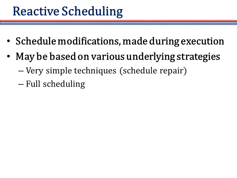 Reactive Scheduling Schedule modifications, made during execution May be based on various underlying strategies – Very simple techniques (schedule repair) – Full scheduling