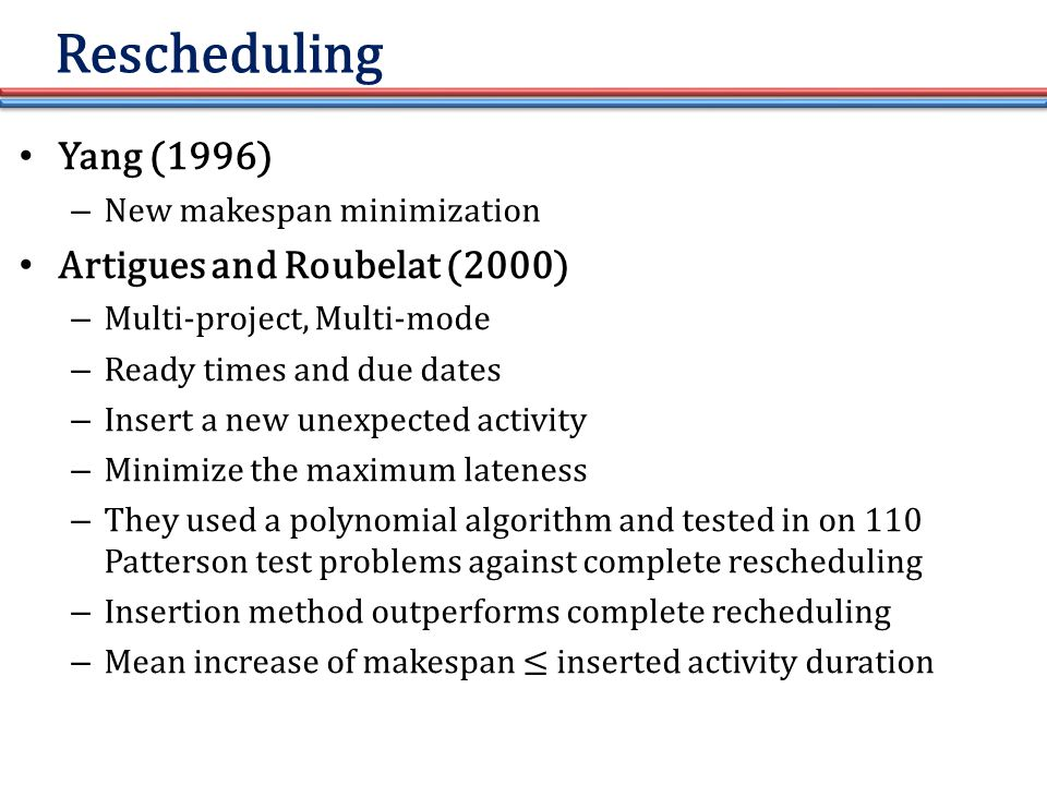 Rescheduling Yang (1996) – New makespan minimization Artigues and Roubelat (2000) – Multi-project, Multi-mode – Ready times and due dates – Insert a new unexpected activity – Minimize the maximum lateness – They used a polynomial algorithm and tested in on 110 Patterson test problems against complete rescheduling – Insertion method outperforms complete recheduling – Mean increase of makespan ≤ inserted activity duration