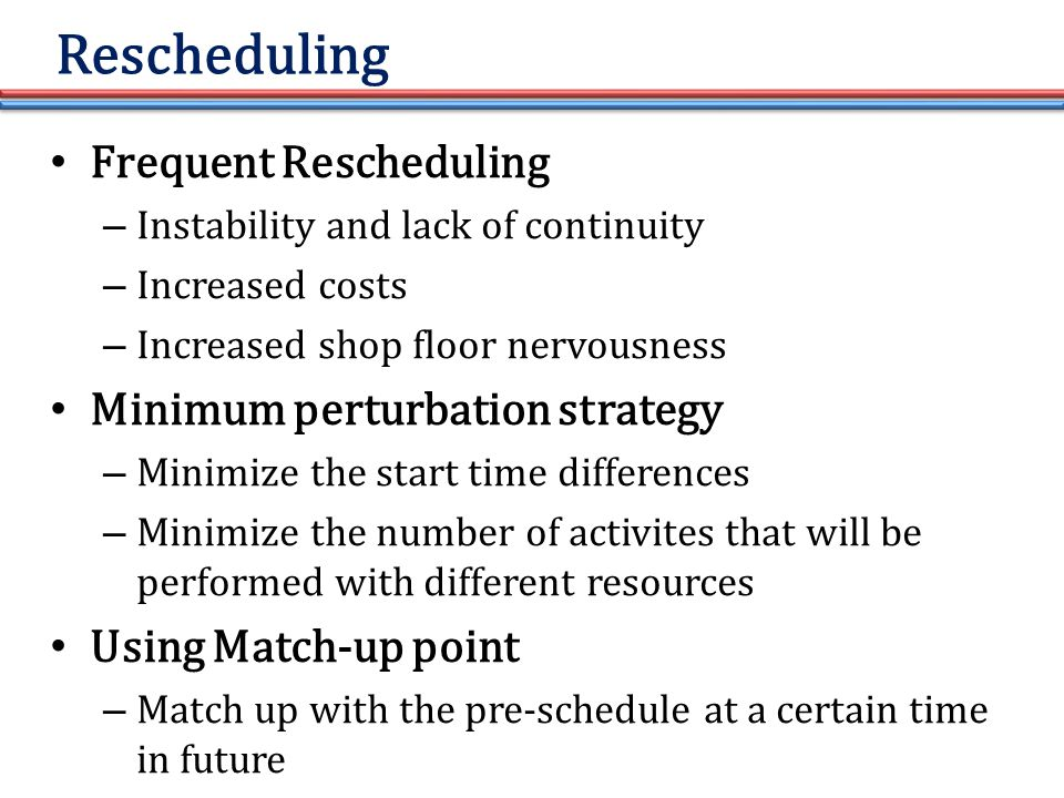 Rescheduling Frequent Rescheduling – Instability and lack of continuity – Increased costs – Increased shop floor nervousness Minimum perturbation strategy – Minimize the start time differences – Minimize the number of activites that will be performed with different resources Using Match-up point – Match up with the pre-schedule at a certain time in future