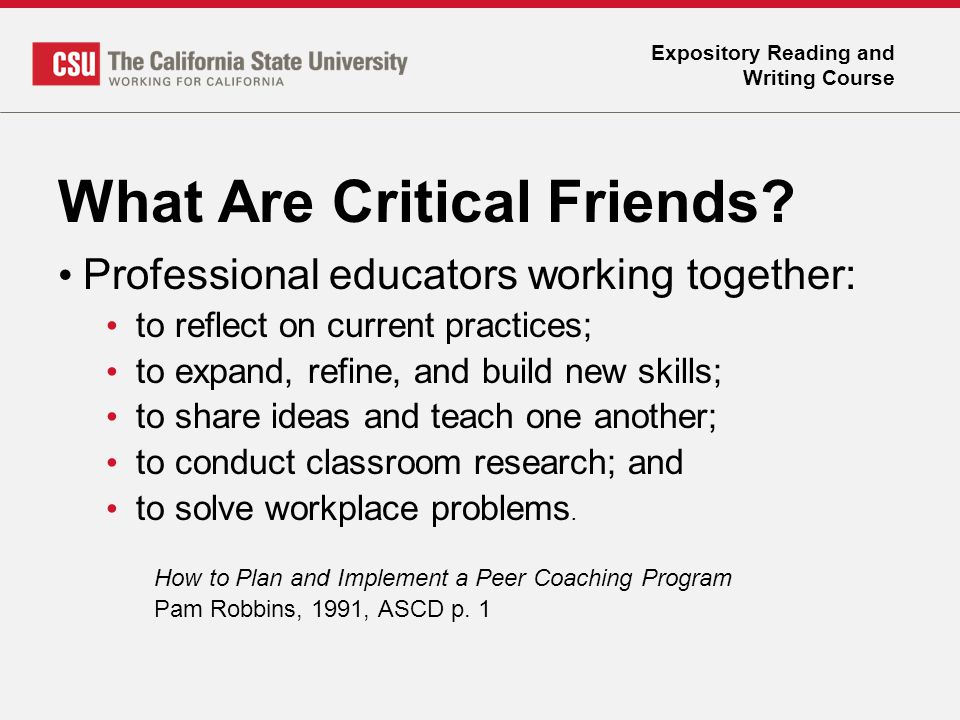 Expository Reading and Writing Course What Are Critical Friends? Professional educators working together: to reflect on current practices; to expand,