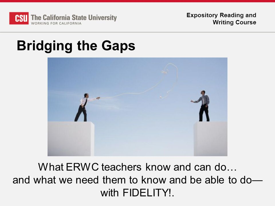 Expository Reading and Writing Course Bridging the Gaps What ERWC teachers know and can do… and what we need them to know and be able to do— with FIDE