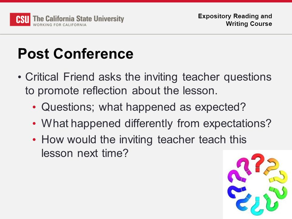 Expository Reading and Writing Course Post Conference Critical Friend asks the inviting teacher questions to promote reflection about the lesson. Ques