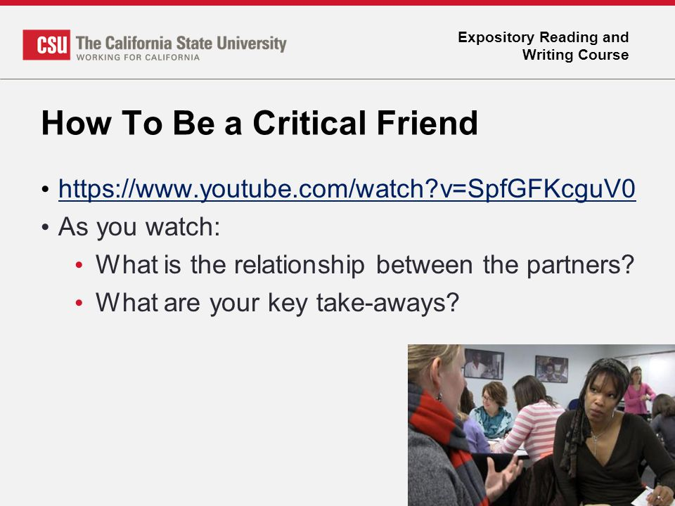 Expository Reading and Writing Course How To Be a Critical Friend https://www.youtube.com/watch?v=SpfGFKcguV0 As you watch: What is the relationship b