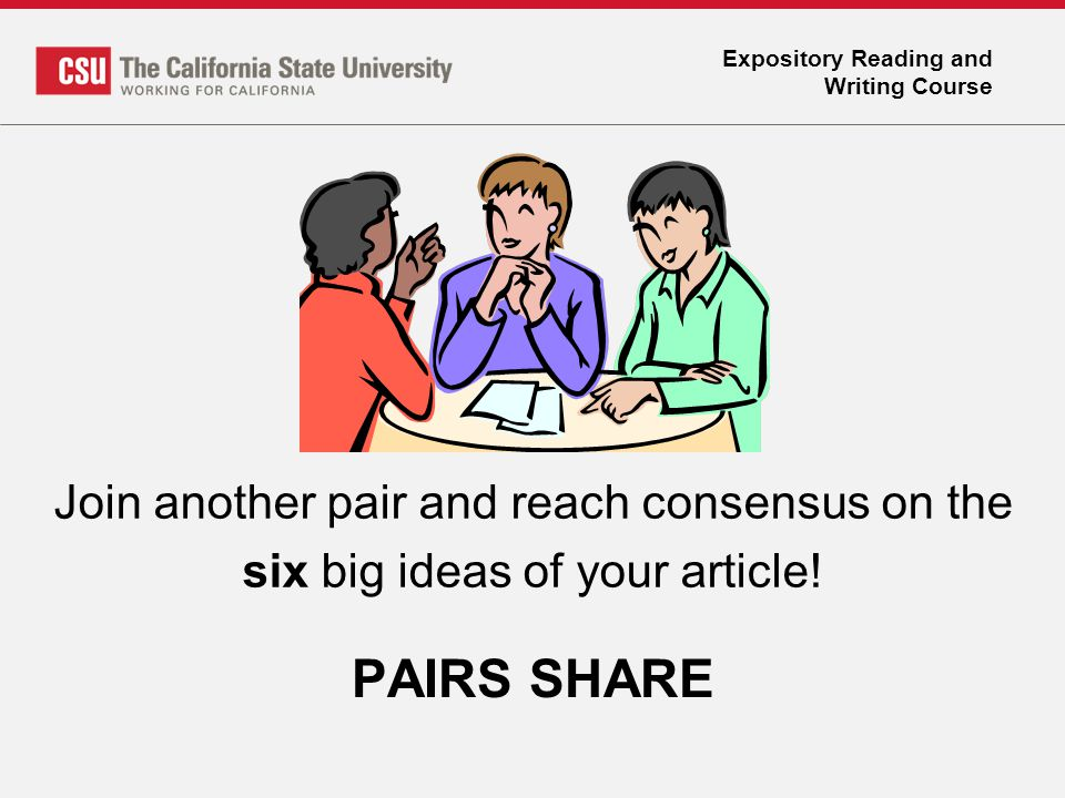 Expository Reading and Writing Course PAIRS SHARE Join another pair and reach consensus on the six big ideas of your article!