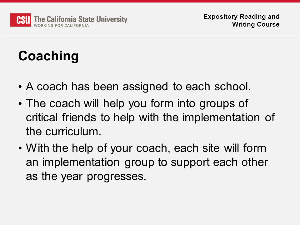 Expository Reading and Writing Course Coaching A coach has been assigned to each school. The coach will help you form into groups of critical friends