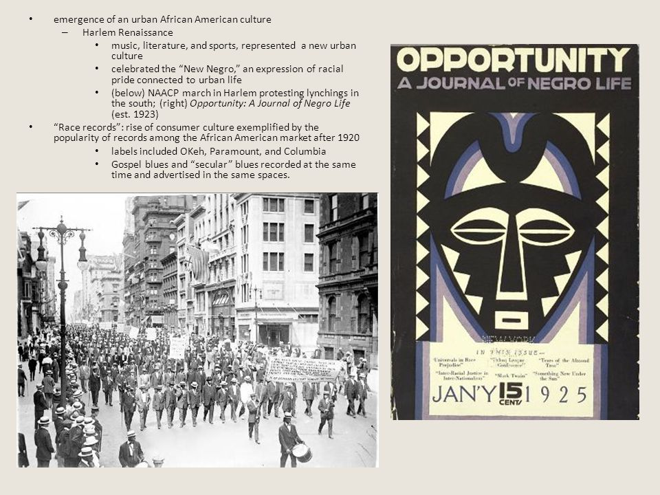 emergence of an urban African American culture – Harlem Renaissance music, literature, and sports, represented a new urban culture celebrated the New Negro, an expression of racial pride connected to urban life (below) NAACP march in Harlem protesting lynchings in the south; (right) Opportunity: A Journal of Negro Life (est.
