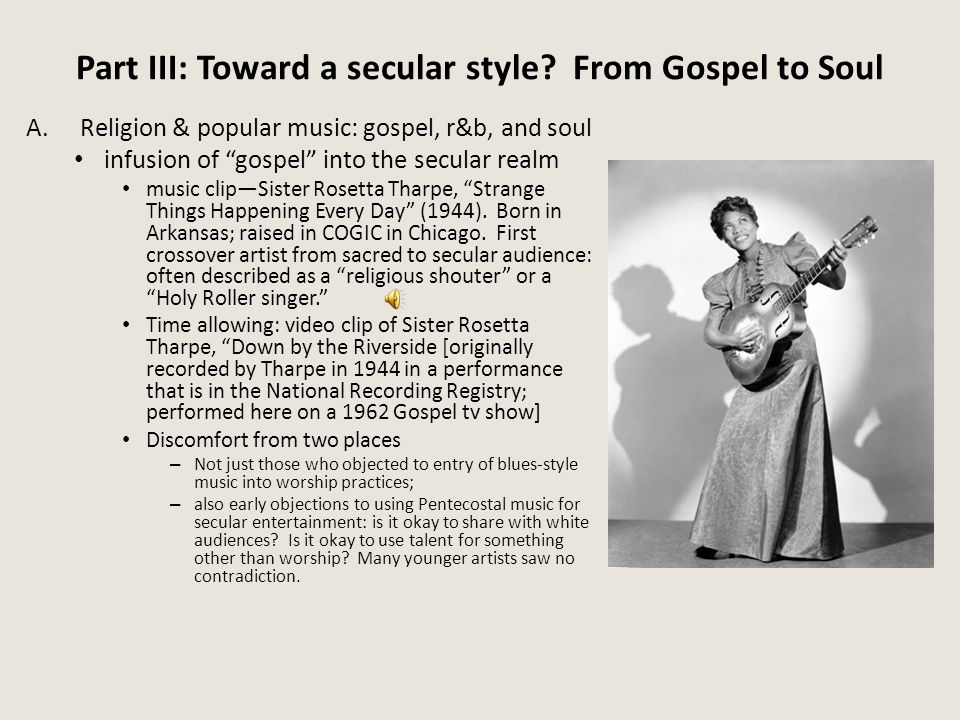 "Part III: Toward a secular style? From Gospel to Soul A.Religion & popular music: gospel, r&b, and soul infusion of ""gospel"" into the secular realm mu"
