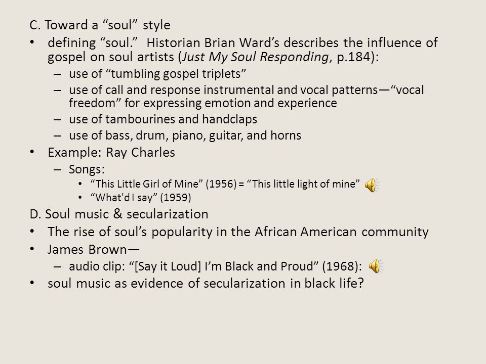 "C. Toward a ""soul"" style defining ""soul."" Historian Brian Ward's describes the influence of gospel on soul artists (Just My Soul Responding, p.184): –"