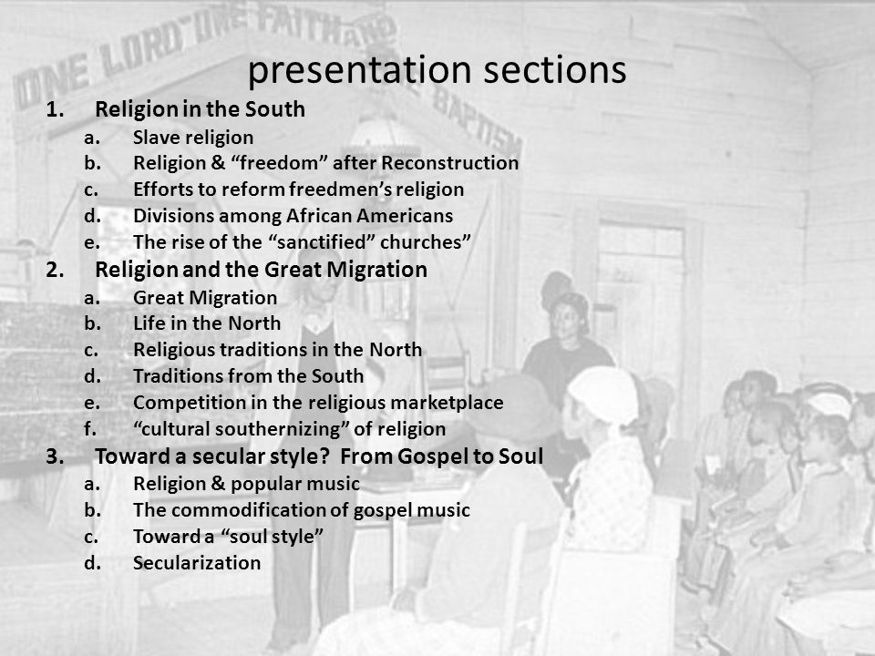 presentation sections 1.Religion in the South a.Slave religion b.Religion & freedom after Reconstruction c.Efforts to reform freedmen's religion d.Divisions among African Americans e.The rise of the sanctified churches 2.Religion and the Great Migration a.Great Migration b.Life in the North c.Religious traditions in the North d.Traditions from the South e.Competition in the religious marketplace f. cultural southernizing of religion 3.Toward a secular style.