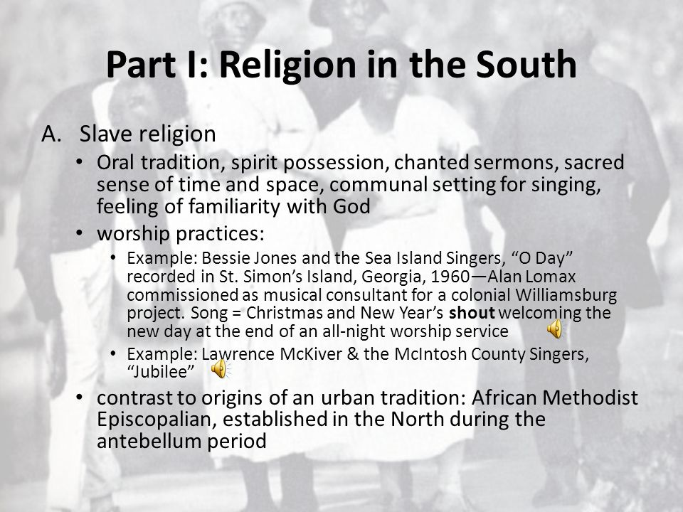 Part I: Religion in the South A.Slave religion Oral tradition, spirit possession, chanted sermons, sacred sense of time and space, communal setting fo