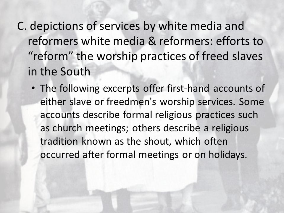 "C. depictions of services by white media and reformers white media & reformers: efforts to ""reform"" the worship practices of freed slaves in the South"