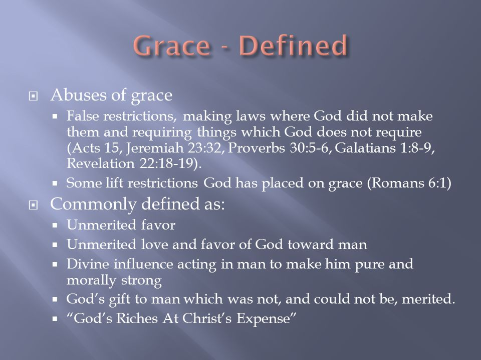  Abuses of grace  False restrictions, making laws where God did not make them and requiring things which God does not require (Acts 15, Jeremiah 23:32, Proverbs 30:5-6, Galatians 1:8-9, Revelation 22:18-19).