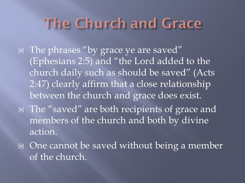  The phrases by grace ye are saved (Ephesians 2:5) and the Lord added to the church daily such as should be saved (Acts 2:47) clearly affirm that a close relationship between the church and grace does exist.