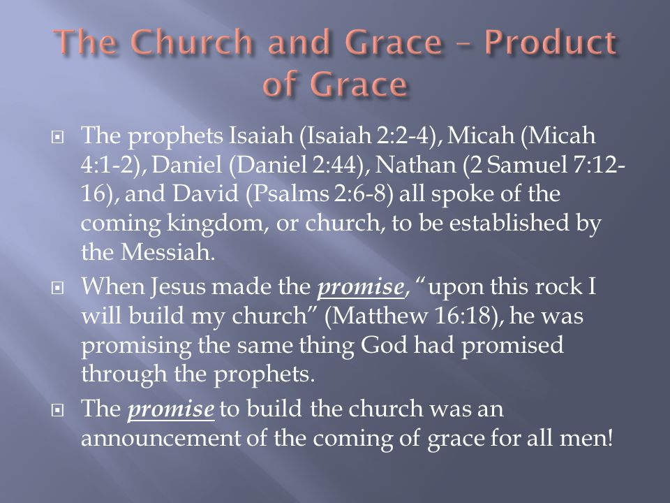  The prophets Isaiah (Isaiah 2:2-4), Micah (Micah 4:1-2), Daniel (Daniel 2:44), Nathan (2 Samuel 7:12- 16), and David (Psalms 2:6-8) all spoke of the coming kingdom, or church, to be established by the Messiah.