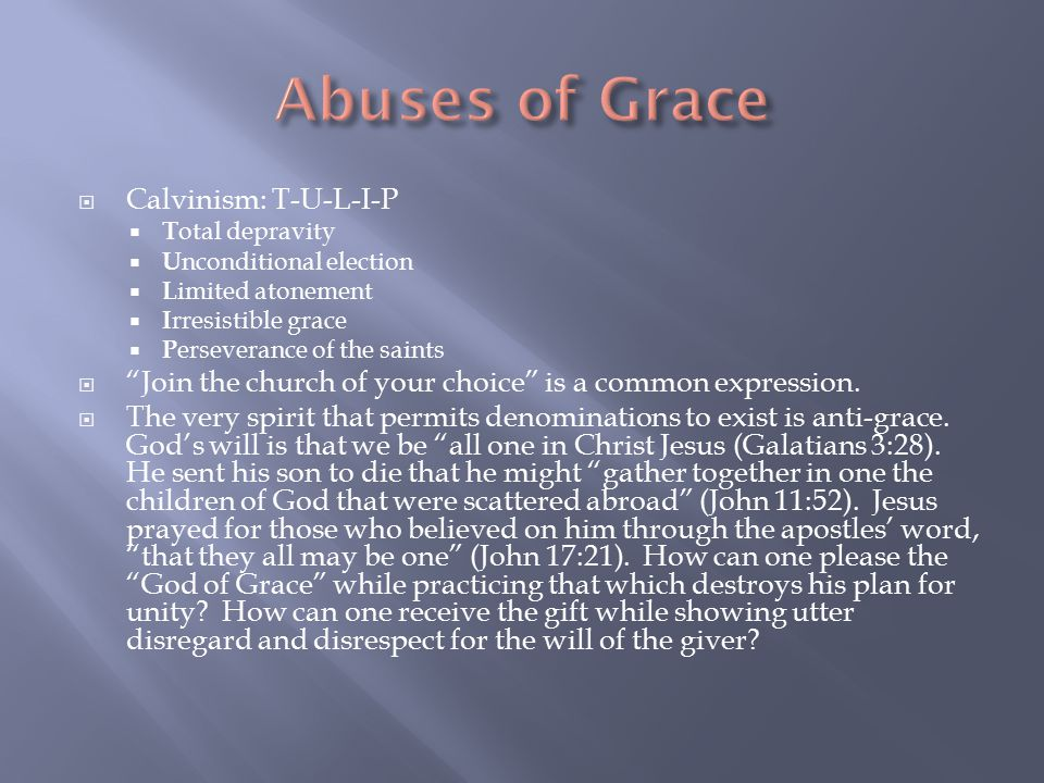  Calvinism: T-U-L-I-P  T otal depravity  U nconditional election  L imited atonement  I rresistible grace  P erseverance of the saints  Join the church of your choice is a common expression.