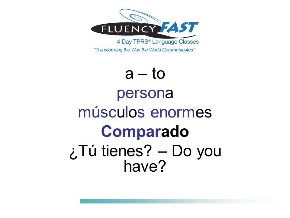 a – to persona músculos enormes Comparado ¿Tú tienes – Do you have